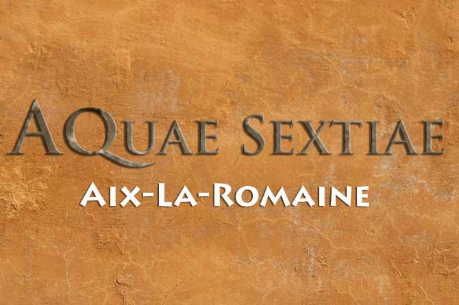 Aix La Romaine – Aquae Sextiae